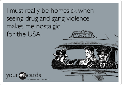 I must really be homesick when seeing drug and gang violence makes me nostalgicfor the USA.