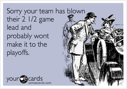 Sorry your team has blowntheir 2 1/2 gamelead andprobably wontmake it to theplayoffs.
