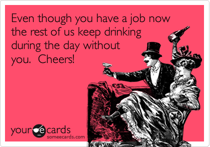 Even though you have a job now the rest of us keep drinking during the day without you.  Cheers!