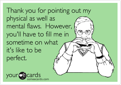 Thank you for pointing out my physical as well asmental flaws.  However,you'll have to fill me insometime on whatit's like to beperfect.