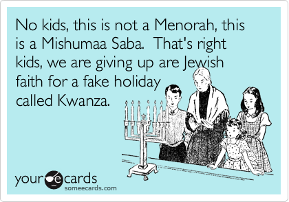 No kids, this is not a Menorah, this is a Mishumaa Saba.  That's right kids, we are giving up are Jewish
