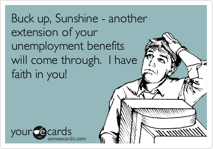 Buck up, Sunshine - another extension of your unemployment benefits will come through.  I have faith in you!