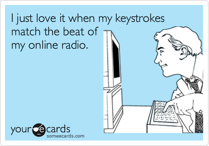 I just love it when my keystrokes match the beat of my online radio.