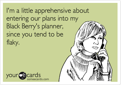 I'm a little apprehensive about entering our plans into myBlack Berry's planner,since you tend to beflaky.