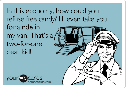 In this economy, how could you refuse free candy? I'll even take you for a ride inmy van! That's atwo-for-onedeal, kid!