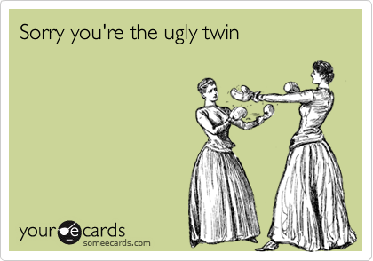 Sorry you're the ugly twin