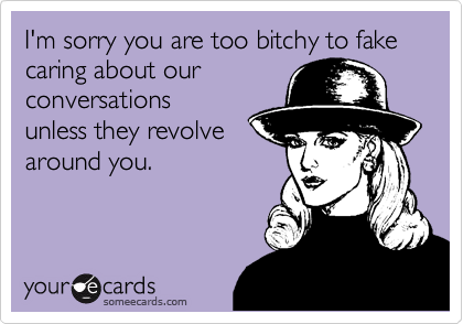 I'm sorry you are too bitchy to fake caring about our conversations unless they revolve around you.