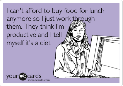 I can't afford to buy food for lunch anymore so I just work through them. They think I'm productive and I tell myself it's a diet.