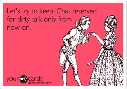 Let's try to keep iChat reservedfor dirty talk only fromnow on.