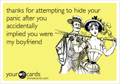 thanks for attempting to hide your panic after youaccidentallyimplied you weremy boyfriend