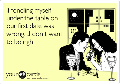 If fondling myselfunder the table onour first date waswrong....I don't wantto be right