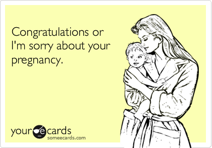Congratulations or I'm sorry about yourpregnancy.