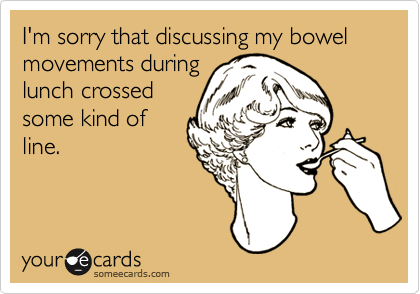 I'm sorry that discussing my bowel movements during