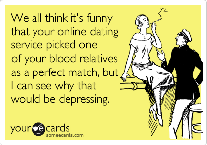 We all think it's funnythat your online datingservice picked oneof your blood relativesas a perfect match, butI can see why thatwould be depressing.
