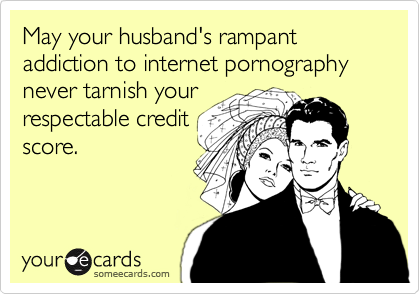 May your husband's rampant addiction to internet pornography never tarnish your