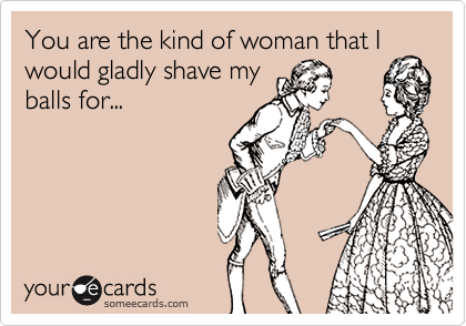 You are the kind of woman that Iwould gladly shave myballs for...