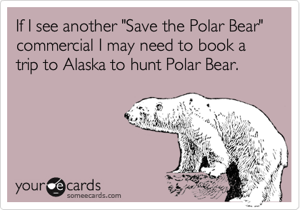 "If I see another ""Save the Polar Bear"" commercial I may need to book a trip to Alaska to hunt Polar Bear."