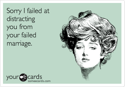 Sorry I failed atdistractingyou fromyour failedmarriage.