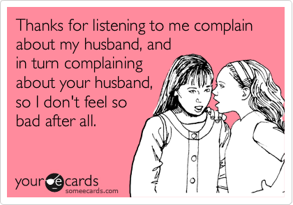 Thanks for listening to me complain about my husband, and