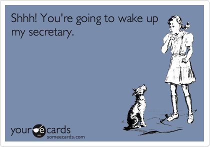 Shhh! You're going to wake up