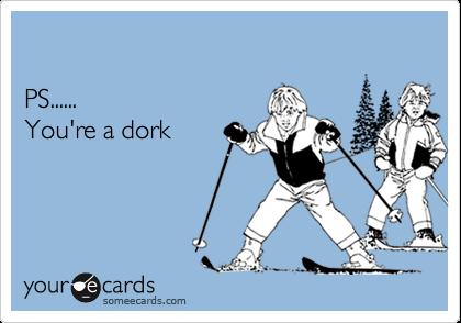 you are a dork