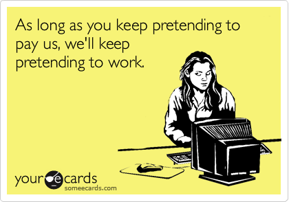 As long as you keep pretending to pay us, we'll keeppretending to work.