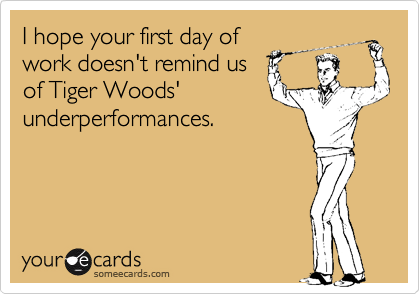 I hope your first day of work doesn't remind us of Tiger Woods' underperformances.