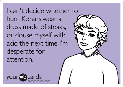 I can't decide whether to burn Korans,wear a   dress made of steaks,   or douse myself with acid the next time I'm desperate for attention.