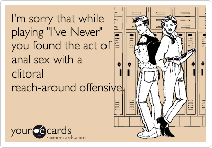 """I'm sorry that while playing """"I've Never"""" you found the act of anal sex with a clitoral reach-around offensive."""