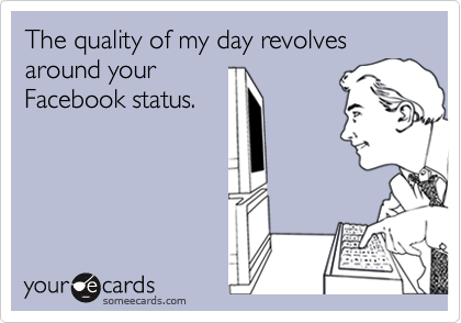 The quality of my day revolves around yourFacebook status.