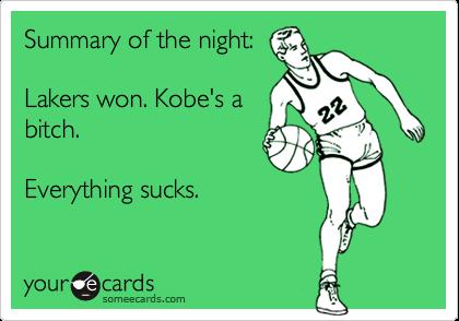 Summary of the night:  Lakers won. Kobe's a bitch.   Everything sucks.
