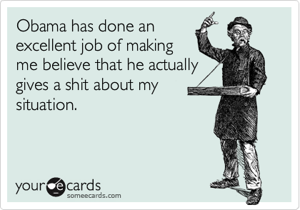 Obama has done anexcellent job of makingme believe that he actuallygives a shit about mysituation.