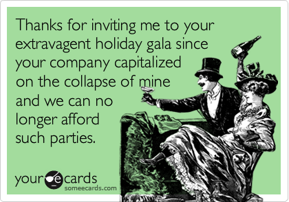 Thanks for inviting me to your extravagent holiday gala sinceyour company capitalizedon the collapse of mineand we can nolonger affordsuch parties.