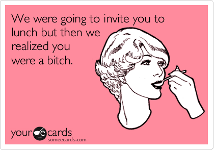 We were going to invite you to lunch but then we realized you were a bitch.