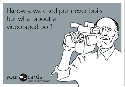 I know a watched pot never boils but what about avideotaped pot?