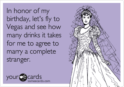 In honor of mybirthday, let's fly to Vegas and see howmany drinks it takesfor me to agree tomarry a completestranger.