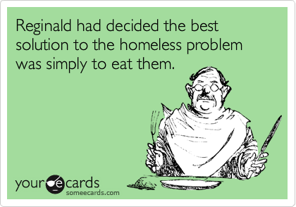 Reginald had decided the best solution to the homeless problem was simply to eat them.