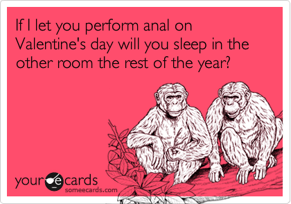 If I let you perform anal on Valentine's day will you sleep in the other room the rest of the year?