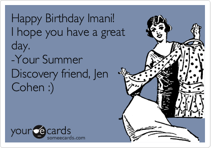 Happy Birthday Imani!I hope you have a greatday.-Your SummerDiscovery friend, JenCohen :)