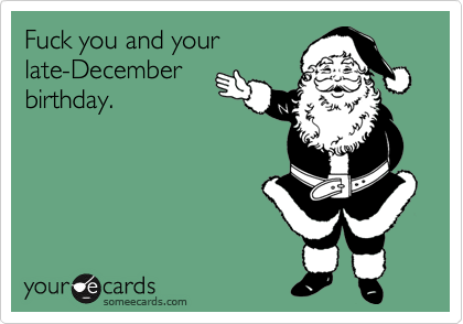 Fuck you and your late-December birthday.