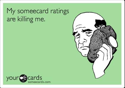 My someecard ratingsare killing me.