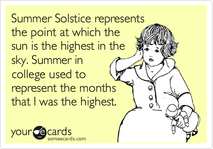 Summer Solstice represents  the point at which the sun is the highest in the sky. Summer in college used to represent the months  that I was the highest.