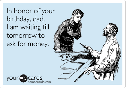 In honor of your birthday, dad, I am waiting till tomorrow to ask for money.