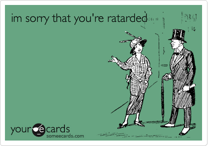 im sorry that you're ratarded