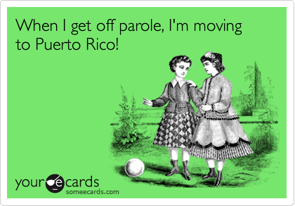 When I get off parole, I'm moving to Puerto Rico!
