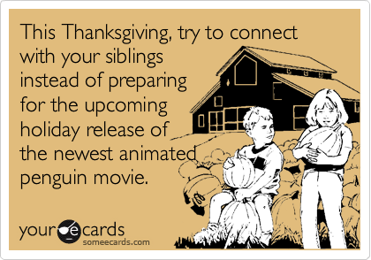 This Thanksgiving, try to connect with your siblingsinstead of preparingfor the upcomingholiday release ofthe newest animated penguin movie.