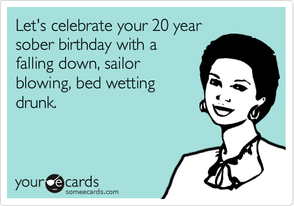 Let's celebrate your 20 yearsober birthday with afalling down, sailorblowing, bed wettingdrunk.