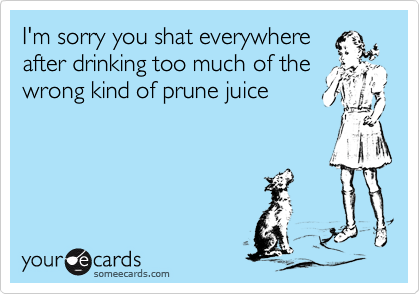 I'm sorry you shat everywhereafter drinking too much of thewrong kind of prune juice