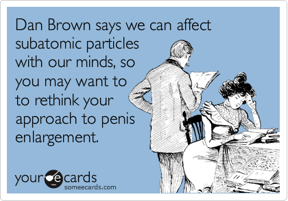Dan Brown says we can affect subatomic particles 