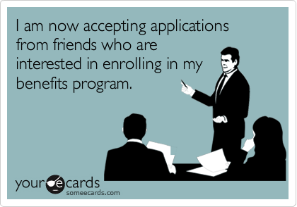 I am now accepting applications from friends who are interested in enrolling in my benefits program.